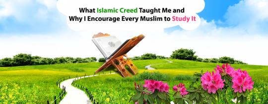 What Islamic Creed Taught Me and Why I Encourage Every Muslim to Study It?