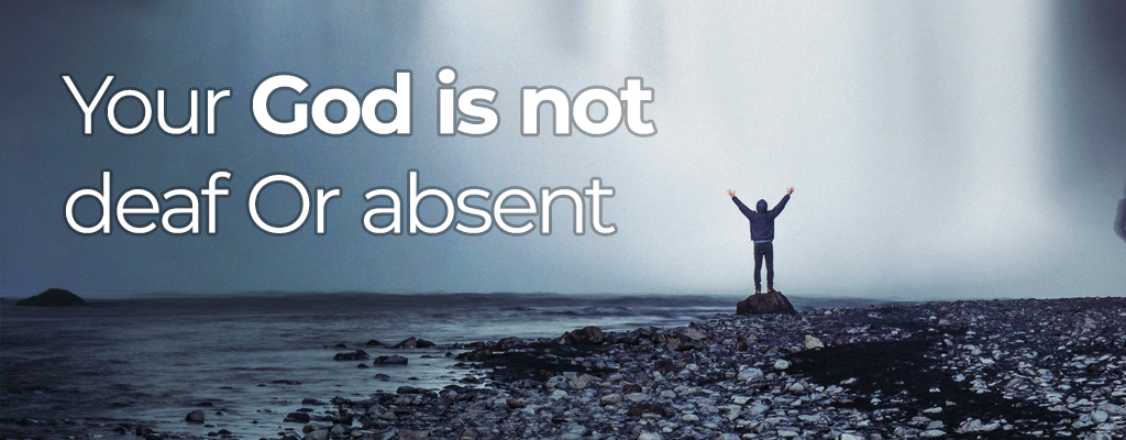 Your God is not deaf or absent